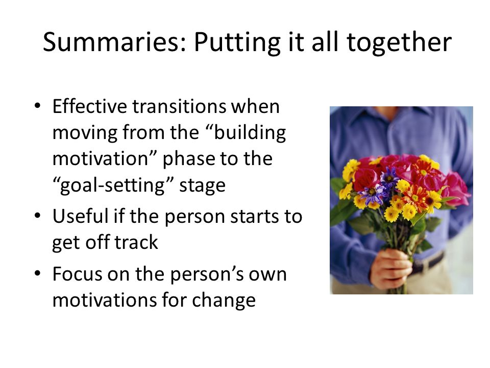 Summaries: Putting it all together Effective transitions when moving from the building motivation phase to the goal-setting stage Useful if the person starts to get off track Focus on the person's own motivations for change