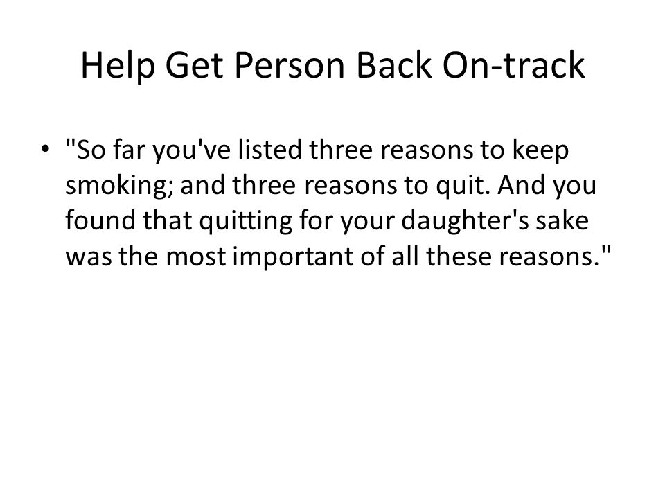 Help Get Person Back On-track So far you ve listed three reasons to keep smoking; and three reasons to quit.