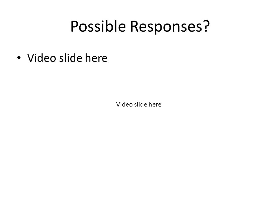 Possible Responses? Video slide here