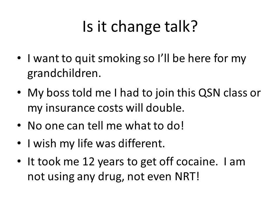 Is it change talk? I want to quit smoking so I'll be here for my grandchildren. My boss told me I had to join this QSN class or my insurance costs wil