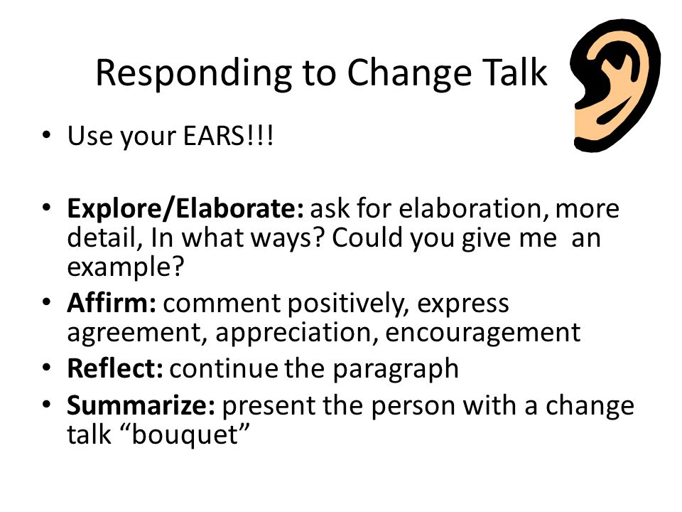 Responding to Change Talk Use your EARS!!.