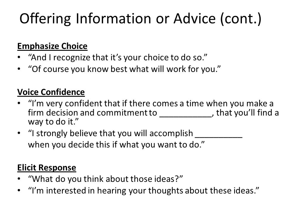 Offering Information or Advice (cont.) Emphasize Choice And I recognize that it's your choice to do so. Of course you know best what will work for you. Voice Confidence I'm very confident that if there comes a time when you make a firm decision and commitment to ___________, that you'll find a way to do it. I strongly believe that you will accomplish __________ when you decide this if what you want to do. Elicit Response What do you think about those ideas? I'm interested in hearing your thoughts about these ideas.