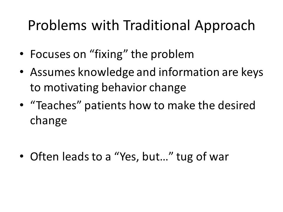 Problems with Traditional Approach Focuses on fixing the problem Assumes knowledge and information are keys to motivating behavior change Teaches patients how to make the desired change Often leads to a Yes, but… tug of war