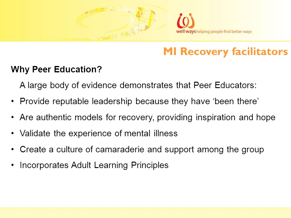 Why Peer Education? A large body of evidence demonstrates that Peer Educators: Provide reputable leadership because they have 'been there' Are authent