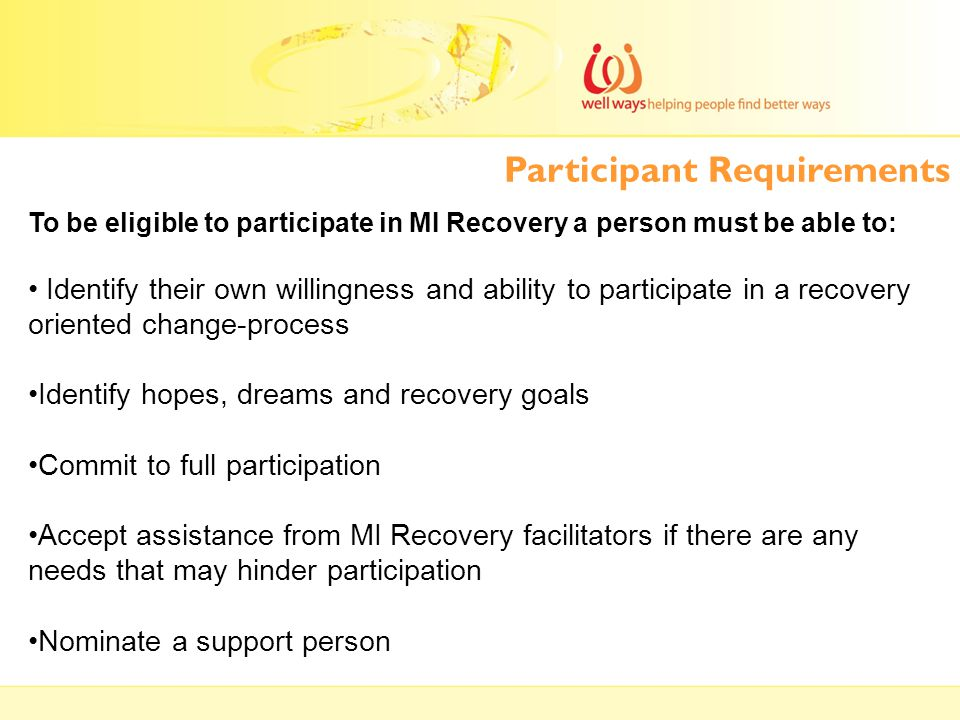 To be eligible to participate in MI Recovery a person must be able to: Identify their own willingness and ability to participate in a recovery oriente