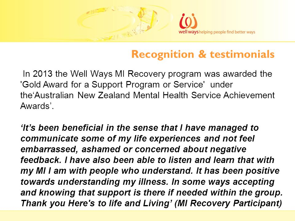 Recognition & testimonials In 2013 the Well Ways MI Recovery program was awarded the 'Gold Award for a Support Program or Service' under the'Australia