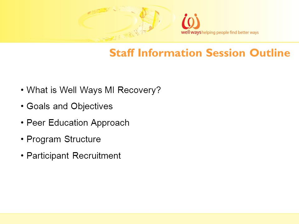 Staff Information Session Outline What is Well Ways MI Recovery? Goals and Objectives Peer Education Approach Program Structure Participant Recruitmen
