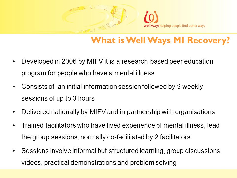 What is Well Ways MI Recovery? Developed in 2006 by MIFV it is a research-based peer education program for people who have a mental illness Consists o
