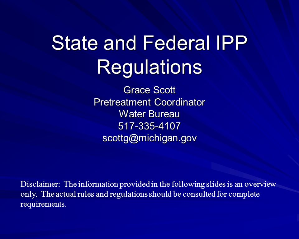 State and Federal IPP Regulations Grace Scott Pretreatment Coordinator Water Bureau 517-335-4107scottg@michigan.gov Disclaimer: The information provided in the following slides is an overview only.