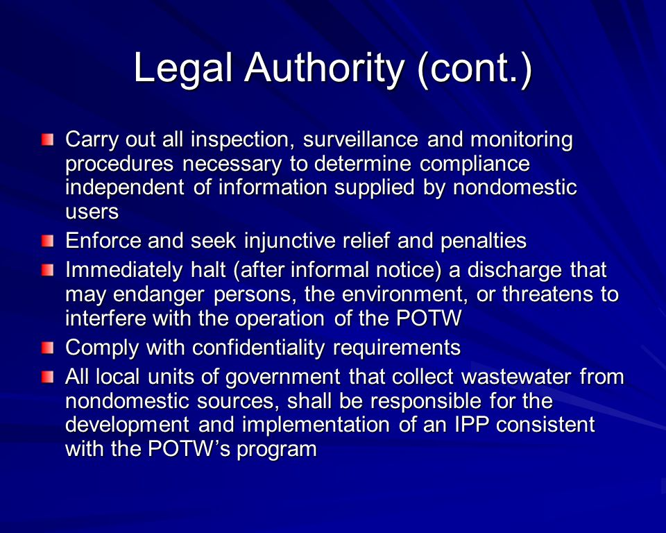 Legal Authority (cont.) Carry out all inspection, surveillance and monitoring procedures necessary to determine compliance independent of information supplied by nondomestic users Enforce and seek injunctive relief and penalties Immediately halt (after informal notice) a discharge that may endanger persons, the environment, or threatens to interfere with the operation of the POTW Comply with confidentiality requirements All local units of government that collect wastewater from nondomestic sources, shall be responsible for the development and implementation of an IPP consistent with the POTW's program