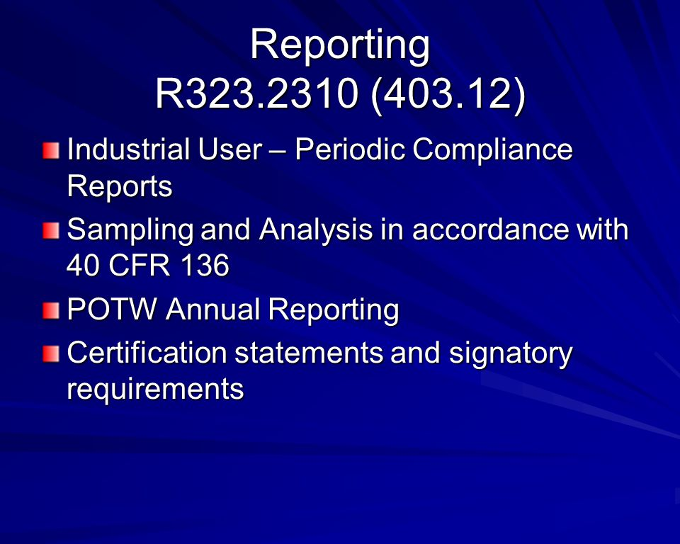 Reporting R323.2310 (403.12) Industrial User – Periodic Compliance Reports Sampling and Analysis in accordance with 40 CFR 136 POTW Annual Reporting Certification statements and signatory requirements