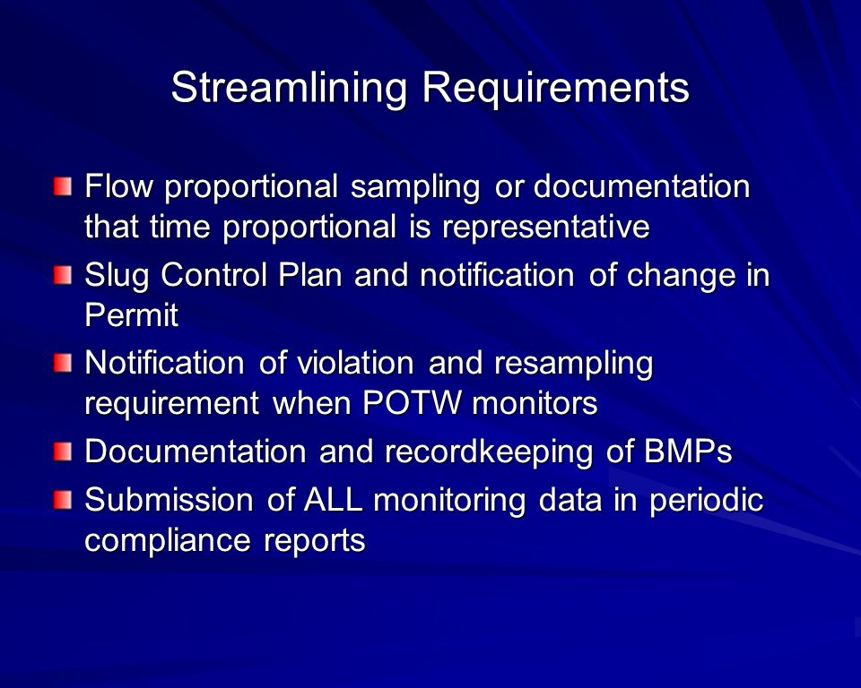 Streamlining Requirements Flow proportional sampling or documentation that time proportional is representative Slug Control Plan and notification of change in Permit Notification of violation and resampling requirement when POTW monitors Documentation and recordkeeping of BMPs Submission of ALL monitoring data in periodic compliance reports