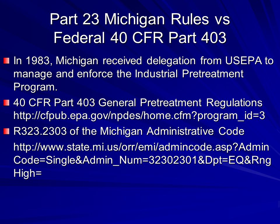 Part 23 Michigan Rules vs Federal 40 CFR Part 403 In 1983, Michigan received delegation from USEPA to manage and enforce the Industrial Pretreatment Program.