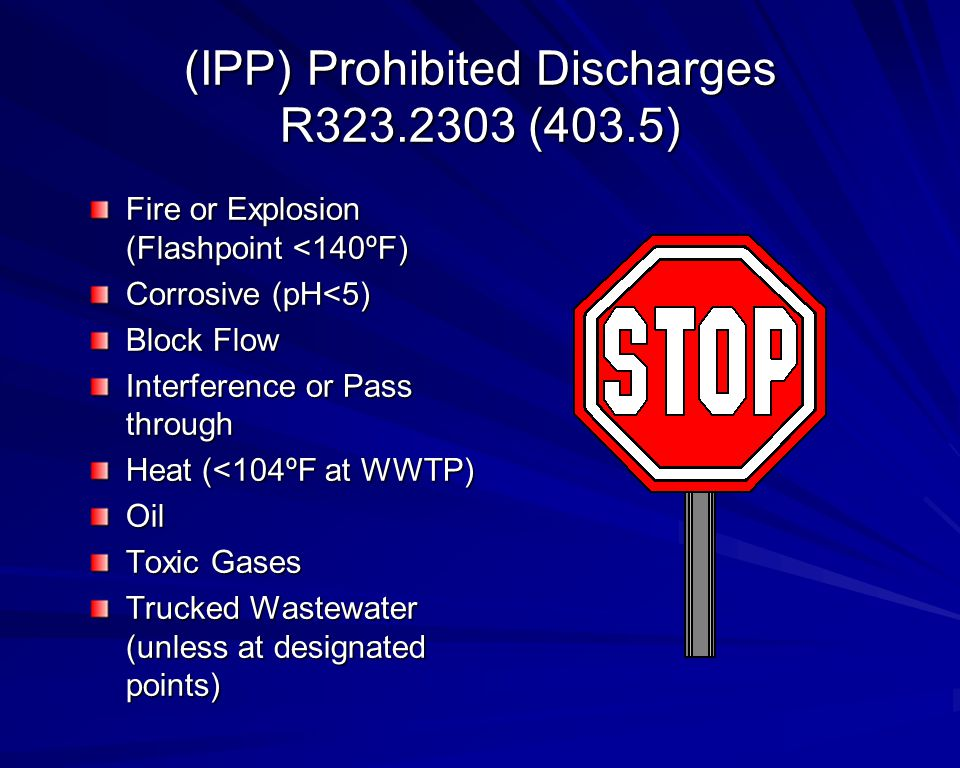 (IPP) Prohibited Discharges R323.2303 (403.5) Fire or Explosion (Flashpoint <140ºF) Corrosive (pH<5) Block Flow Interference or Pass through Heat (<104ºF at WWTP) Oil Toxic Gases Trucked Wastewater (unless at designated points)