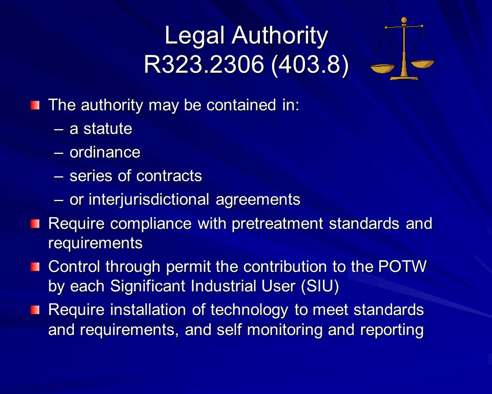 Legal Authority R323.2306 (403.8) The authority may be contained in: –a statute –ordinance –series of contracts –or interjurisdictional agreements Require compliance with pretreatment standards and requirements Control through permit the contribution to the POTW by each Significant Industrial User (SIU) Require installation of technology to meet standards and requirements, and self monitoring and reporting