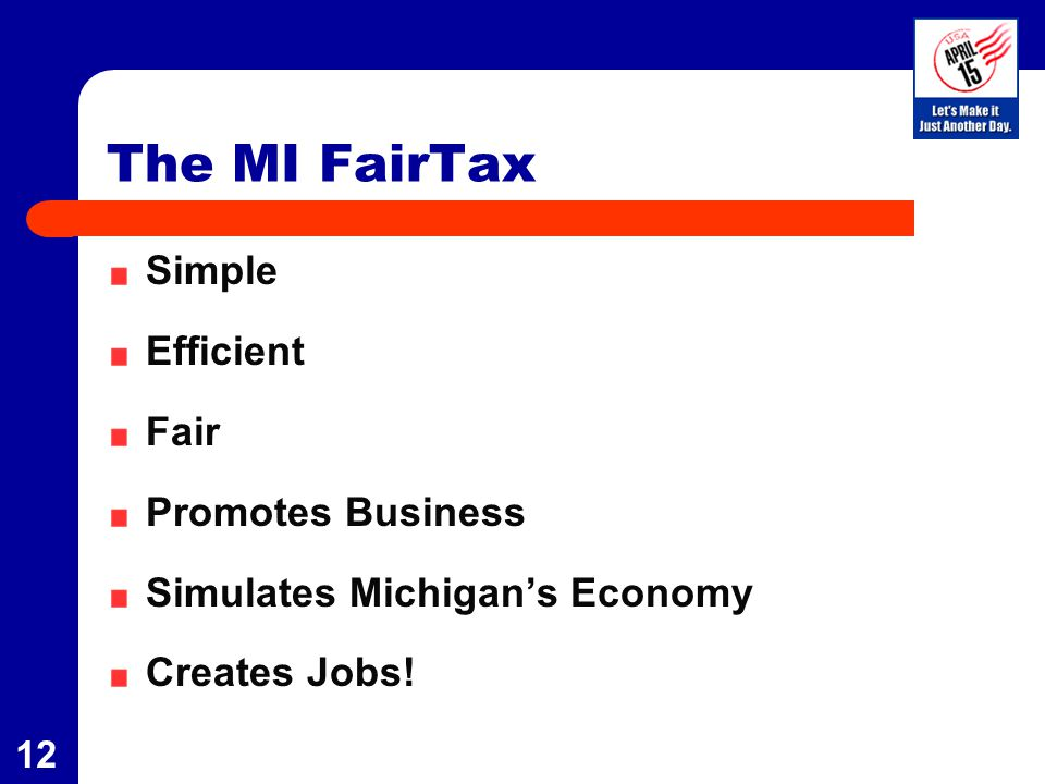 12 The MI FairTax Simple Efficient Fair Promotes Business Simulates Michigan's Economy Creates Jobs!