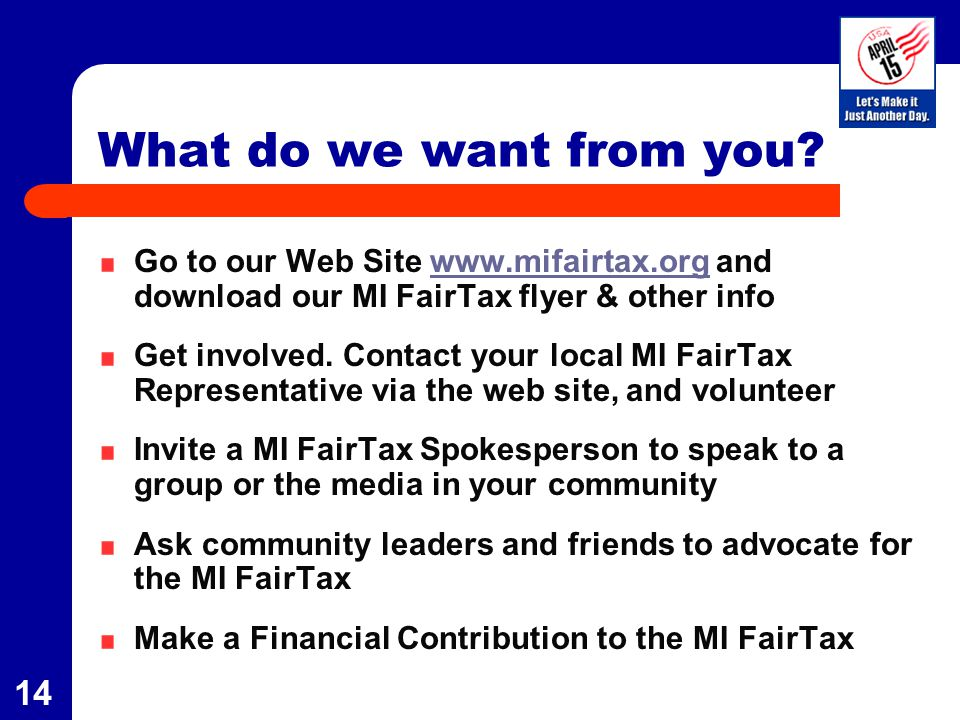 14 What do we want from you? Go to our Web Site www.mifairtax.org and download our MI FairTax flyer & other infowww.mifairtax.org Get involved. Contac