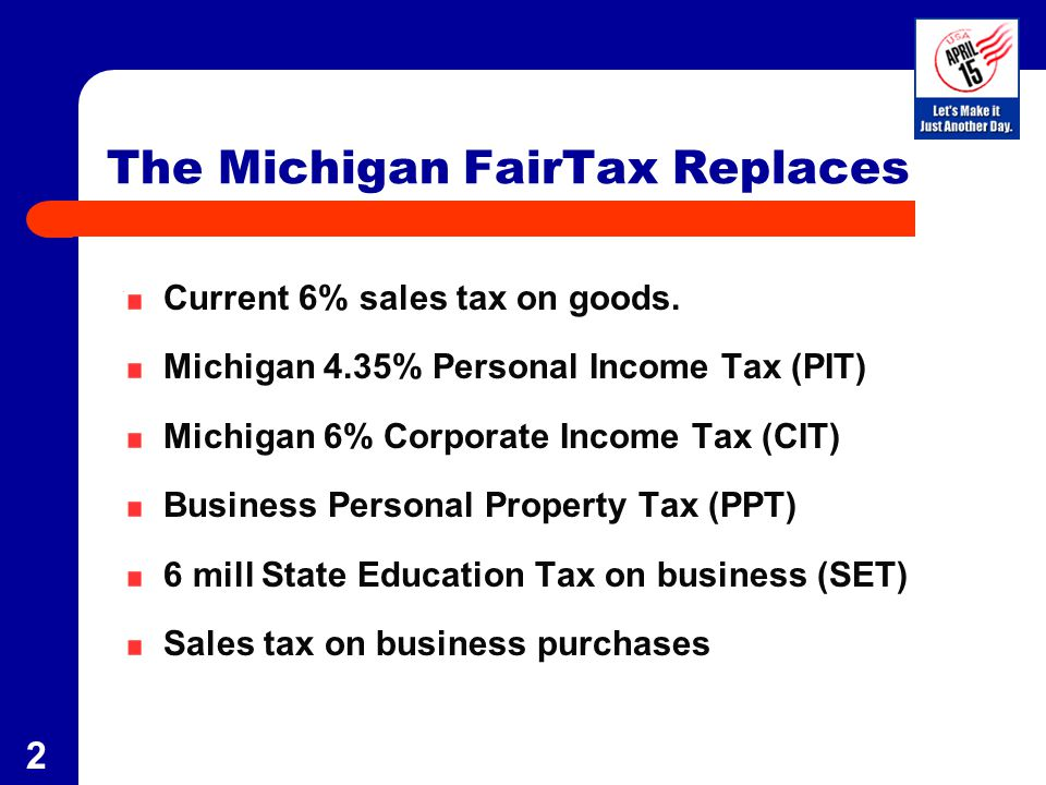 2 The Michigan FairTax Replaces Current 6% sales tax on goods. Michigan 4.35% Personal Income Tax (PIT) Michigan 6% Corporate Income Tax (CIT) Busines