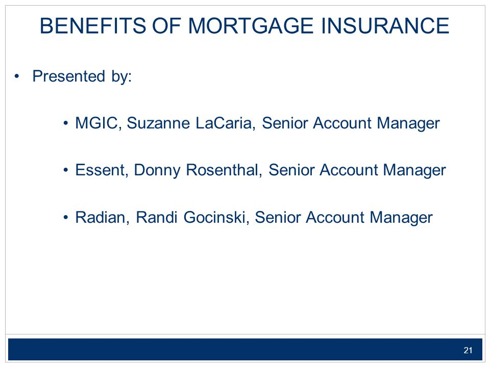 21 BENEFITS OF MORTGAGE INSURANCE Presented by: MGIC, Suzanne LaCaria, Senior Account Manager Essent, Donny Rosenthal, Senior Account Manager Radian, Randi Gocinski, Senior Account Manager