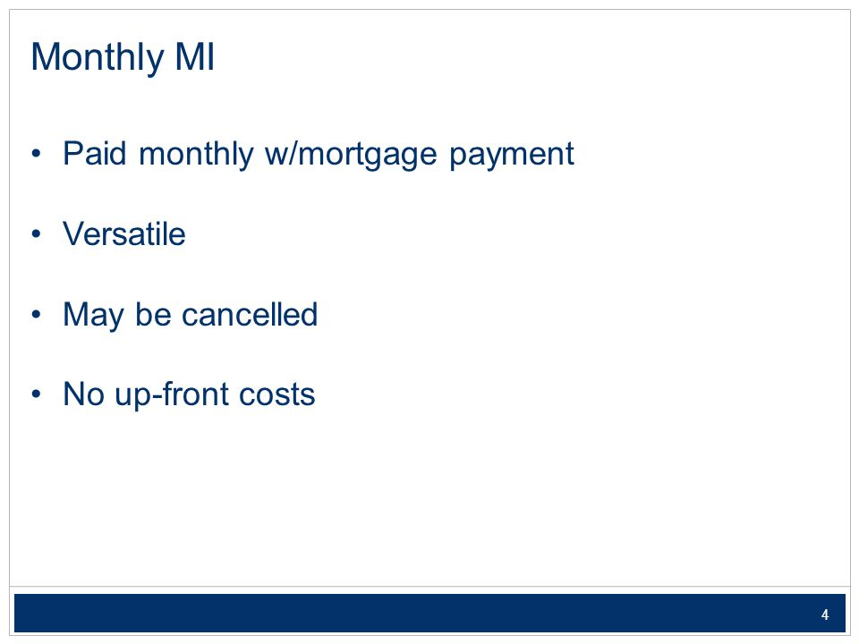 4 Monthly MI Paid monthly w/mortgage payment Versatile May be cancelled No up-front costs