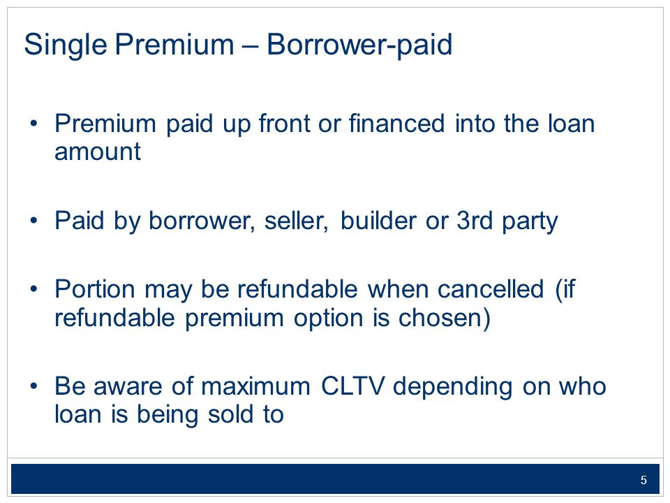 5 Single Premium – Borrower-paid Premium paid up front or financed into the loan amount Paid by borrower, seller, builder or 3rd party Portion may be refundable when cancelled (if refundable premium option is chosen) Be aware of maximum CLTV depending on who loan is being sold to