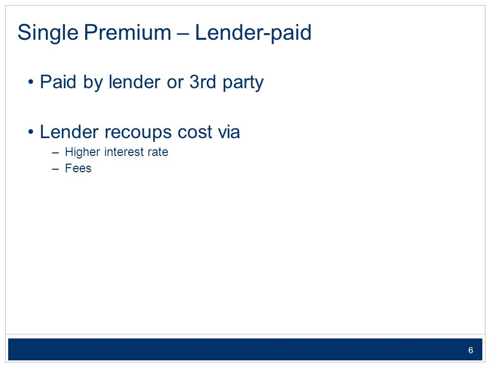 6 Paid by lender or 3rd party Lender recoups cost via – Higher interest rate – Fees Single Premium – Lender-paid