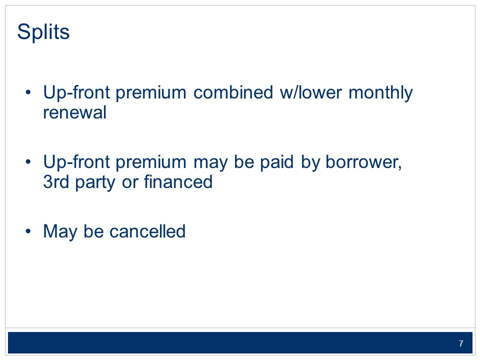 7 Splits Up-front premium combined w/lower monthly renewal Up-front premium may be paid by borrower, 3rd party or financed May be cancelled