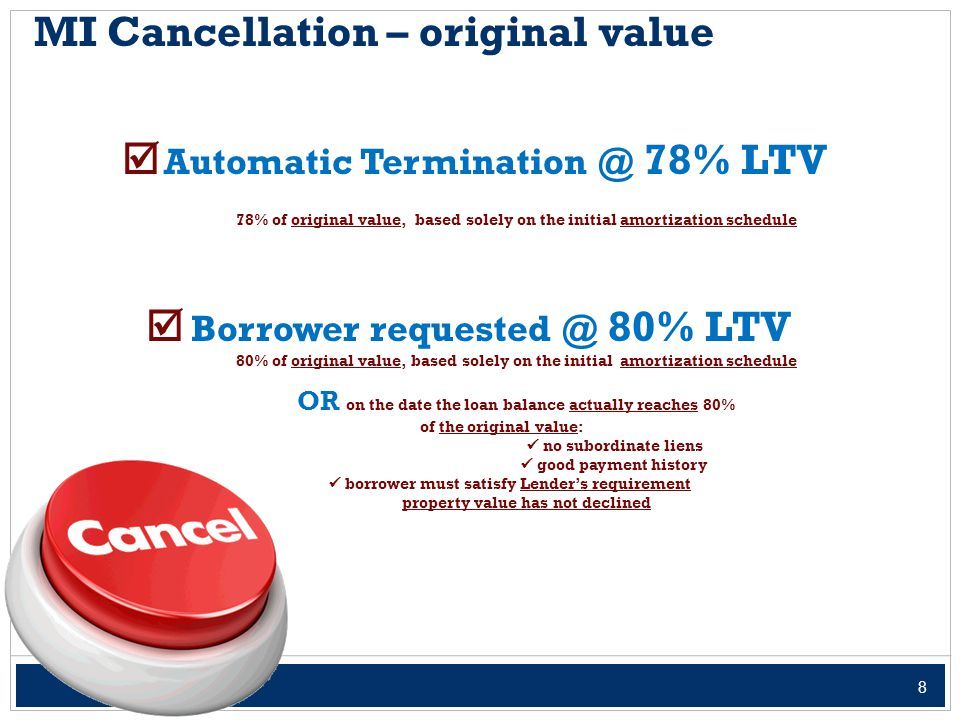 8 MI Cancellation – original value  Automatic Termination @ 78% LTV 78% of original value, based solely on the initial amortization schedule  Borrower requested @ 80% LTV 80% of original value, based solely on the initial amortization schedule OR on the date the loan balance actually reaches 80% of the original value: no subordinate liens good payment history borrower must satisfy Lender's requirement property value has not declined