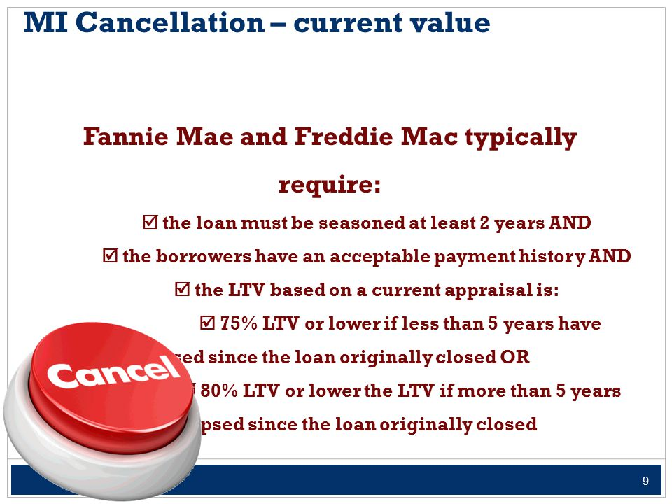 9 MI Cancellation – current value Fannie Mae and Freddie Mac typically require:  the loan must be seasoned at least 2 years AND  the borrowers have an acceptable payment history AND  the LTV based on a current appraisal is:  75% LTV or lower if less than 5 years have elapsed since the loan originally closed OR  80% LTV or lower the LTV if more than 5 years have elapsed since the loan originally closed
