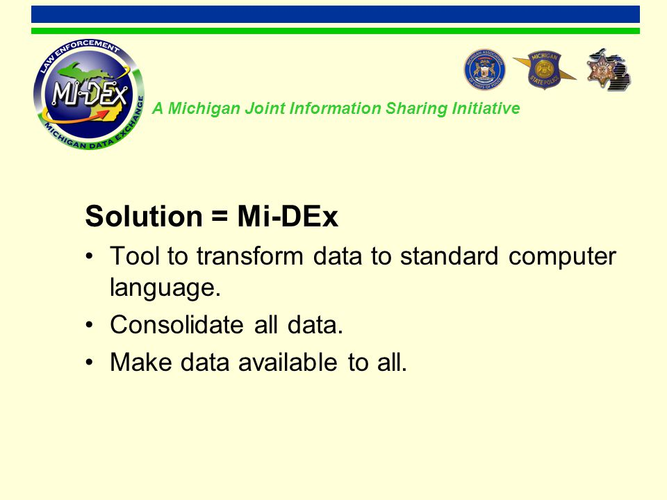 A Michigan Joint Information Sharing Initiative Mi-DEx Law Enforcement Agency D with Vendor Z Law Enforcement Agency E with Vendor Z Law Enforcement Agency F with Vendor Z Law Enforcement Agency A with Vendor X Law Enforcement Agency B with Vendor X Law Enforcement Agency C with Vendor X