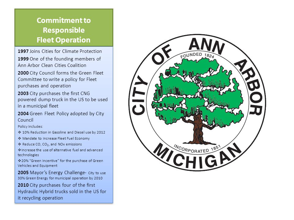 Commitment to Responsible Fleet Operation 1997 Joins Cities for Climate Protection 1999 One of the founding members of Ann Arbor Clean Cities Coalition 2000 City Council forms the Green Fleet Committee to write a policy for Fleet purchases and operation 2003 City purchases the first CNG powered dump truck in the US to be used in a municipal fleet 2004 Green Fleet Policy adopted by City Council Policy Includes:  10% Reduction in Gasoline and Diesel use by 2012  Mandate to Increase Fleet Fuel Economy  Reduce CO, CO 2, and NOx emissions  Increase the use of alternative fuel and advanced technologies  20% Green Incentive for the purchase of Green Vehicles and Equipment 2005 Mayor's Energy Challenge- City to use 30% Green Energy for municipal operation by 2010 2010 City purchases four of the first Hydraulic Hybrid trucks sold in the US for it recycling operation 1997 Joins Cities for Climate Protection 1999 One of the founding members of Ann Arbor Clean Cities Coalition 2000 City Council forms the Green Fleet Committee to write a policy for Fleet purchases and operation 2003 City purchases the first CNG powered dump truck in the US to be used in a municipal fleet 2004 Green Fleet Policy adopted by City Council Policy Includes:  10% Reduction in Gasoline and Diesel use by 2012  Mandate to Increase Fleet Fuel Economy  Reduce CO, CO 2, and NOx emissions  Increase the use of alternative fuel and advanced technologies  20% Green Incentive for the purchase of Green Vehicles and Equipment 2005 Mayor's Energy Challenge- City to use 30% Green Energy for municipal operation by 2010 2010 City purchases four of the first Hydraulic Hybrid trucks sold in the US for it recycling operation