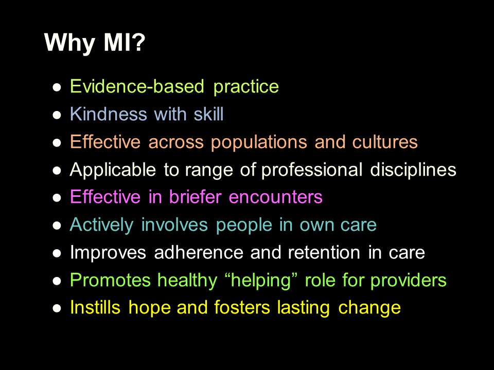 Why MI? ●Evidence-based practice ●Kindness with skill ●Effective across populations and cultures ●Applicable to range of professional disciplines ●Eff