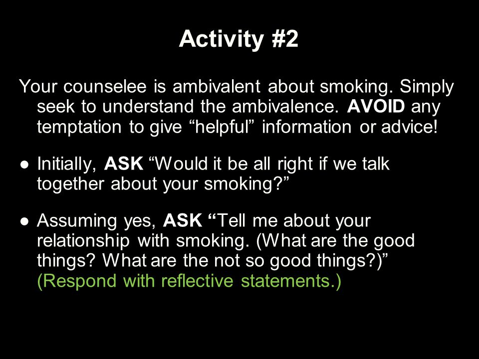 "Activity #2 Your counselee is ambivalent about smoking. Simply seek to understand the ambivalence. AVOID any temptation to give ""helpful"" information"