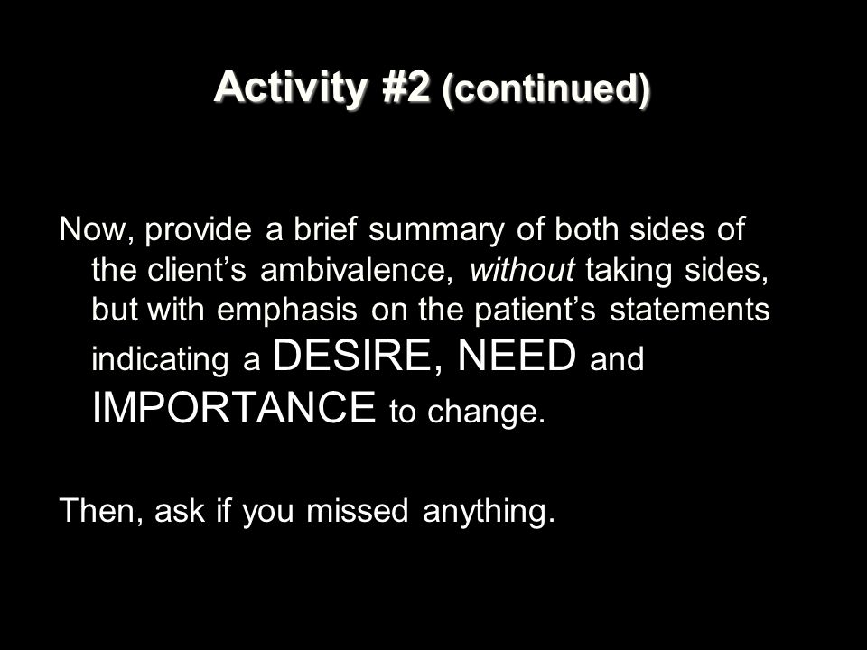 Activity #2 (continued) Now, provide a brief summary of both sides of the client's ambivalence, without taking sides, but with emphasis on the patient