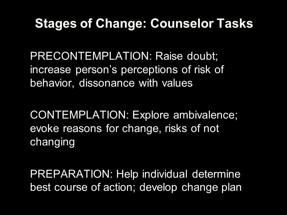 Stages of Change: Counselor Tasks PRECONTEMPLATION: Raise doubt; increase person's perceptions of risk of behavior, dissonance with values CONTEMPLATI