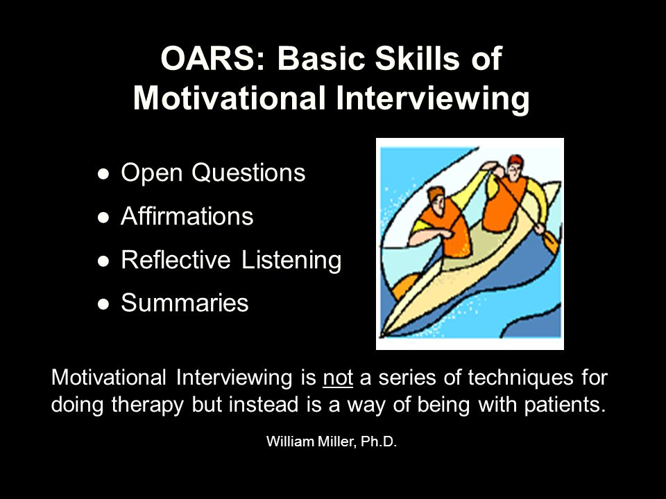 OARS: Basic Skills of Motivational Interviewing ●Open Questions ●Affirmations ●Reflective Listening ●Summaries Motivational Interviewing is not a seri