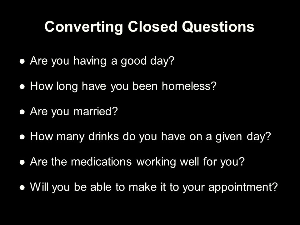 Converting Closed Questions ●Are you having a good day? ●How long have you been homeless? ●Are you married? ●How many drinks do you have on a given da
