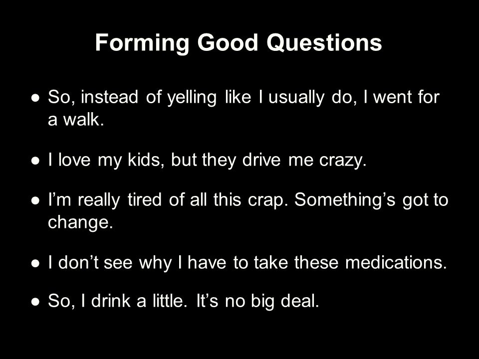 Forming Good Questions ●So, instead of yelling like I usually do, I went for a walk. ●I love my kids, but they drive me crazy. ●I'm really tired of al