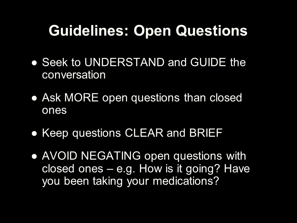 Guidelines: Open Questions ●Seek to UNDERSTAND and GUIDE the conversation ●Ask MORE open questions than closed ones ●Keep questions CLEAR and BRIEF ●A