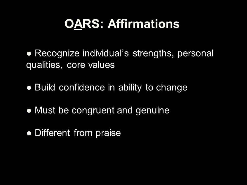 OARS: Affirmations ● Recognize individual's strengths, personal qualities, core values ● Build confidence in ability to change ● Must be congruent and