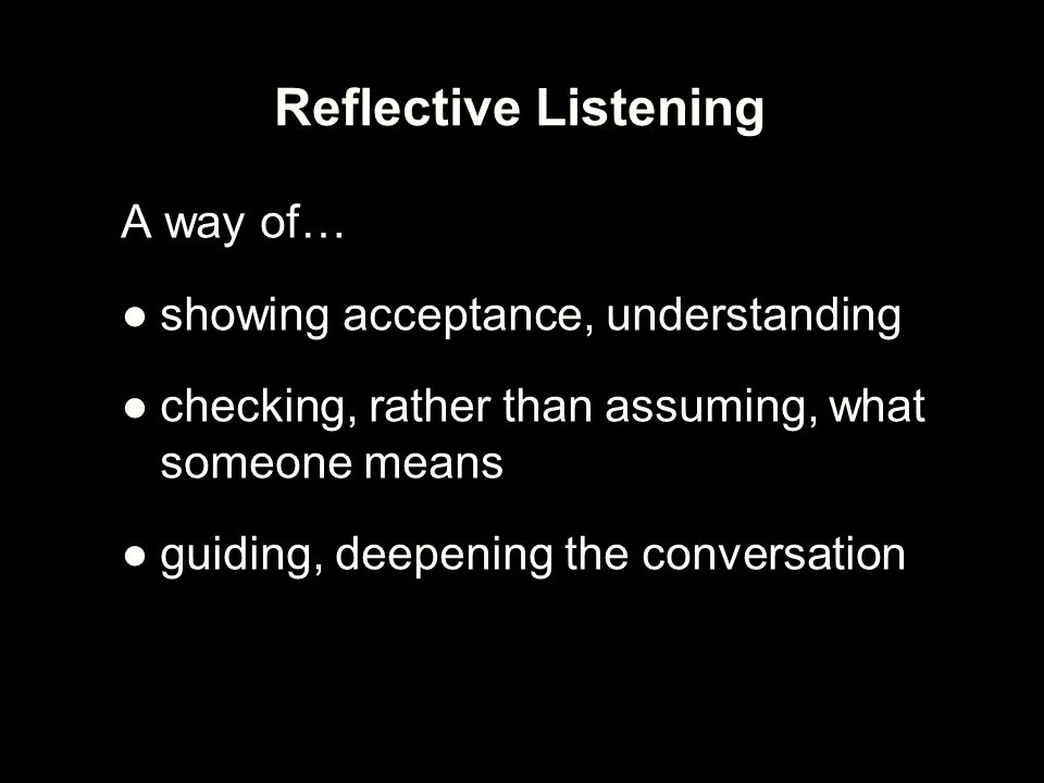 Thinking reflectively The TROUBLE with words –Listener does not hear the words correctly –Speaker does not say what is meant –Listener gives a different interpretation to what the speaker means Requires REFLECTIVE THINKING –Interest in what person has to say and respect for their inner wisdom –A hypothesis-testing approach to listening –Essentially asks: Is this what you mean?