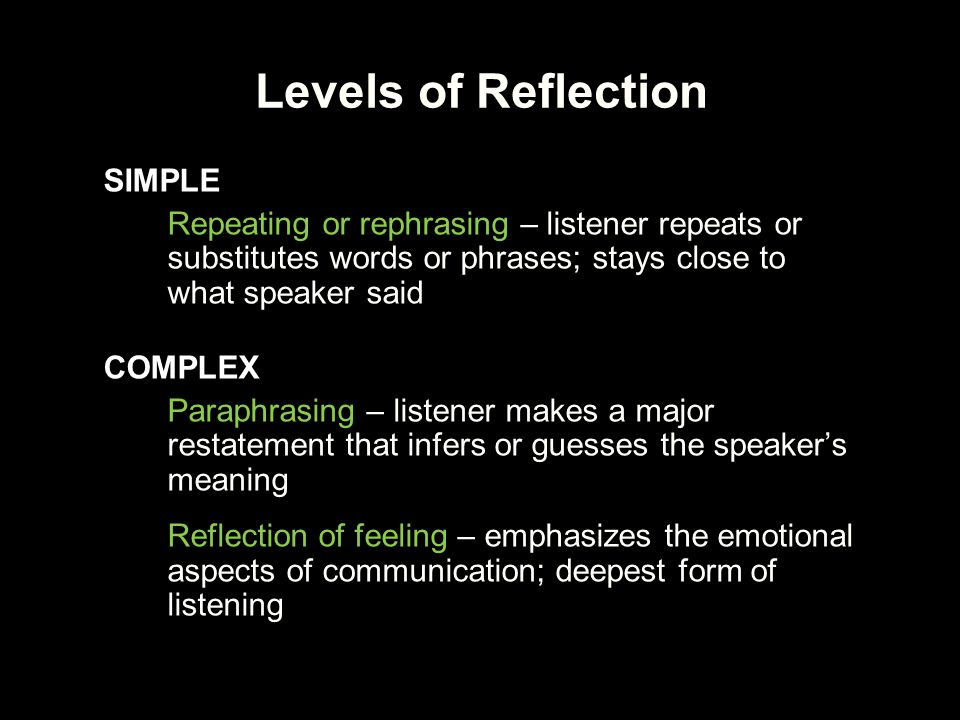 Forming Reflections ●Appears deceptively easy, but requires practice ●Statement, not a question, voice turns down at end ●Common word is you You… So you… It sounds like you… You're wondering… That would be… for you