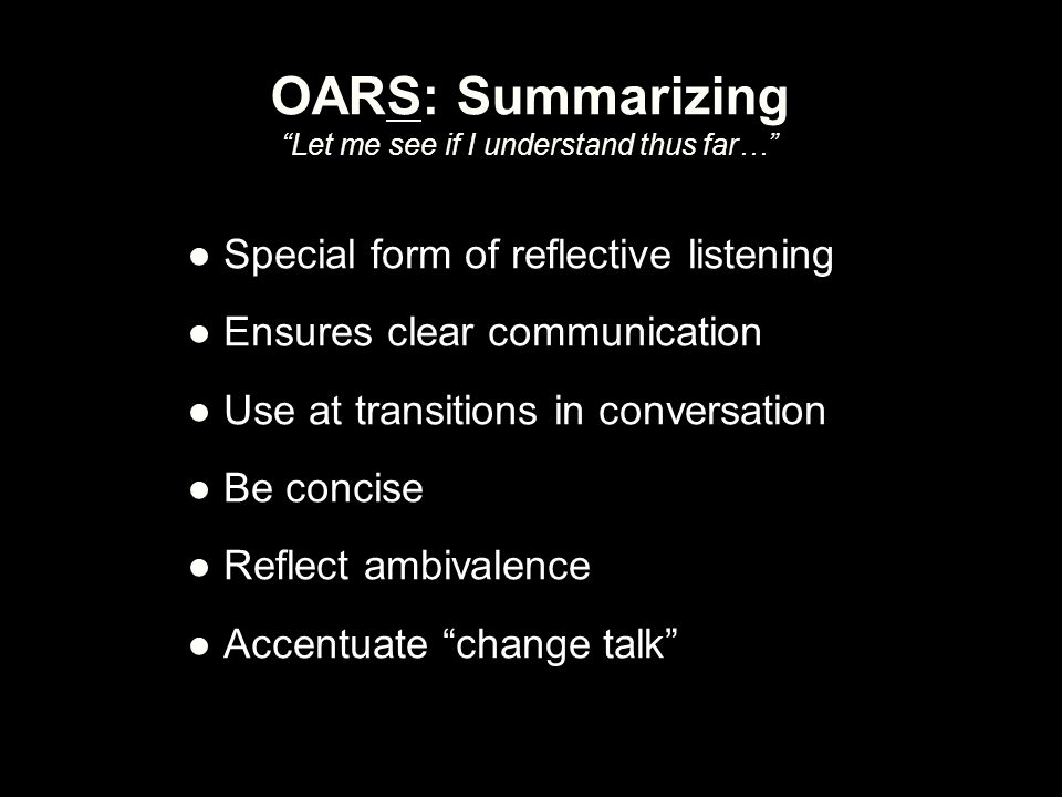 "OARS: Summarizing ""Let me see if I understand thus far…"" ● Special form of reflective listening ● Ensures clear communication ● Use at transitions in"