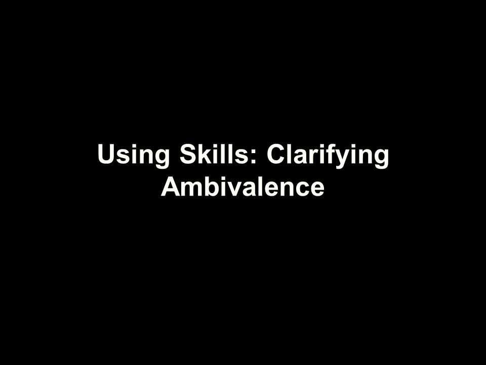 Ambivalence People often get stuck, not because they fail to appreciate the down side of their situation, but because they feel at least two ways about it. Miller & Rollnick, 2002