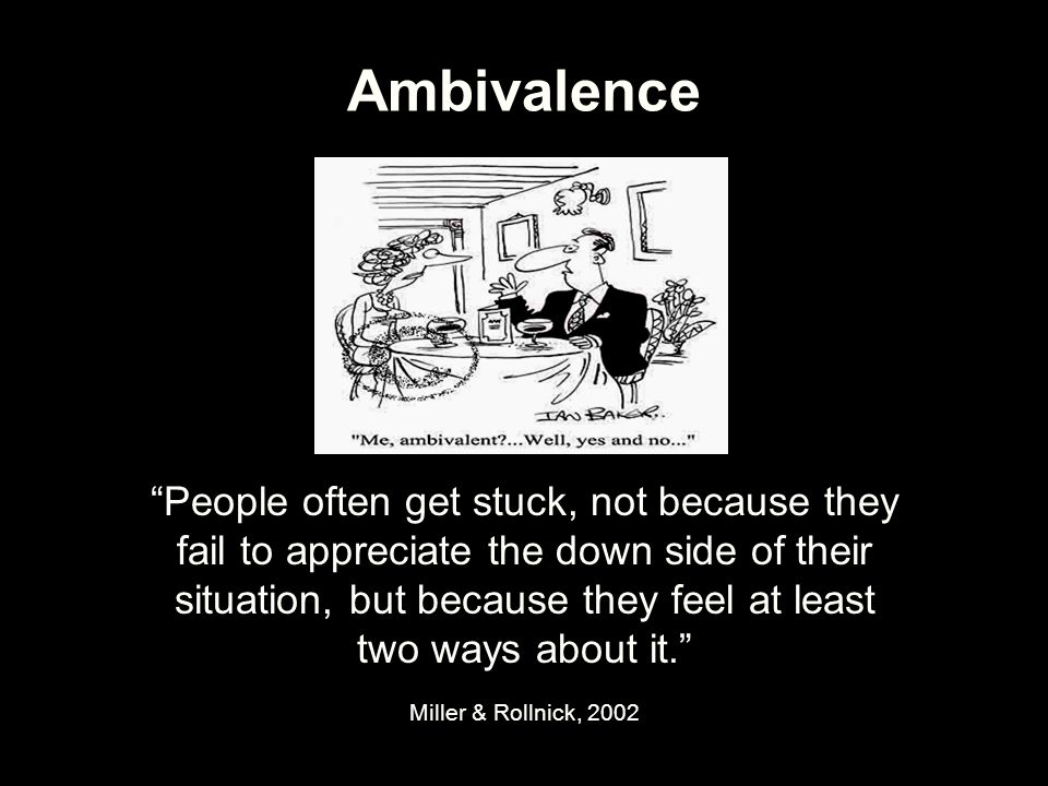 "Ambivalence ""People often get stuck, not because they fail to appreciate the down side of their situation, but because they feel at least two ways abo"