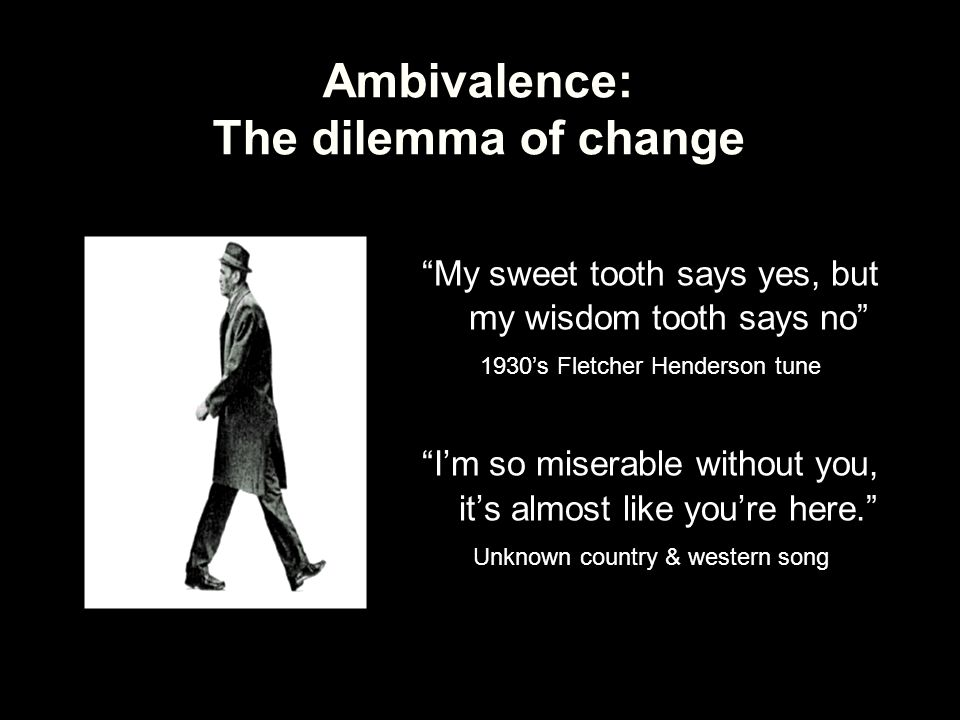 "Ambivalence: The dilemma of change ""My sweet tooth says yes, but my wisdom tooth says no"" 1930's Fletcher Henderson tune ""I'm so miserable without you"