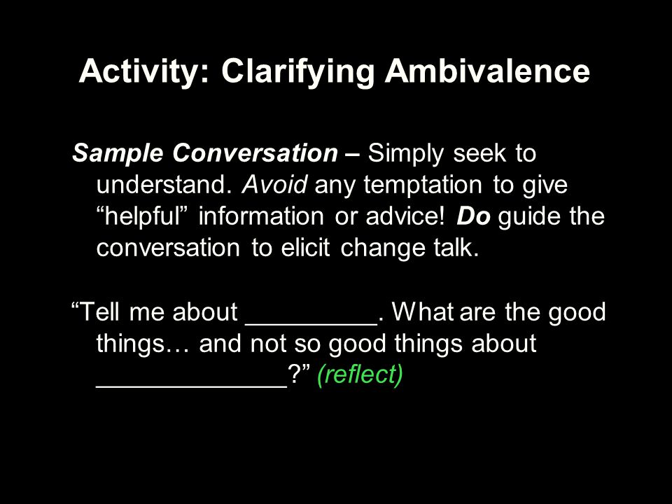"Activity: Clarifying Ambivalence Sample Conversation – Simply seek to understand. Avoid any temptation to give ""helpful"" information or advice! Do gui"