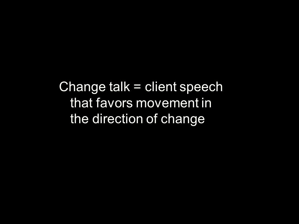Change Talk: DARN-CT Preparatory change talk ●DESIRE to change (want, like, wish) ●ABILITY to change (can, could) ●REASONS to change (if … then) ●NEED to change (need, have to, got to) Activating change talk ●COMMITMENT language (intention, decision, readiness) ●TAKING steps