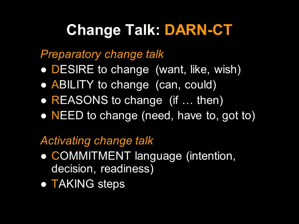 Examples of Change Talk D: I'd like to have better control of my drinking A: I think I could quit R: If I want to get my kids back, then I have to quit drinking N: I've got to do something about my drinking C: I'm going to quit T: I'm going to call tomorrow to make an appointment