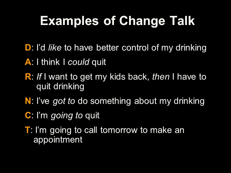 Examples of Change Talk D: I'd like to have better control of my drinking A: I think I could quit R: If I want to get my kids back, then I have to qui